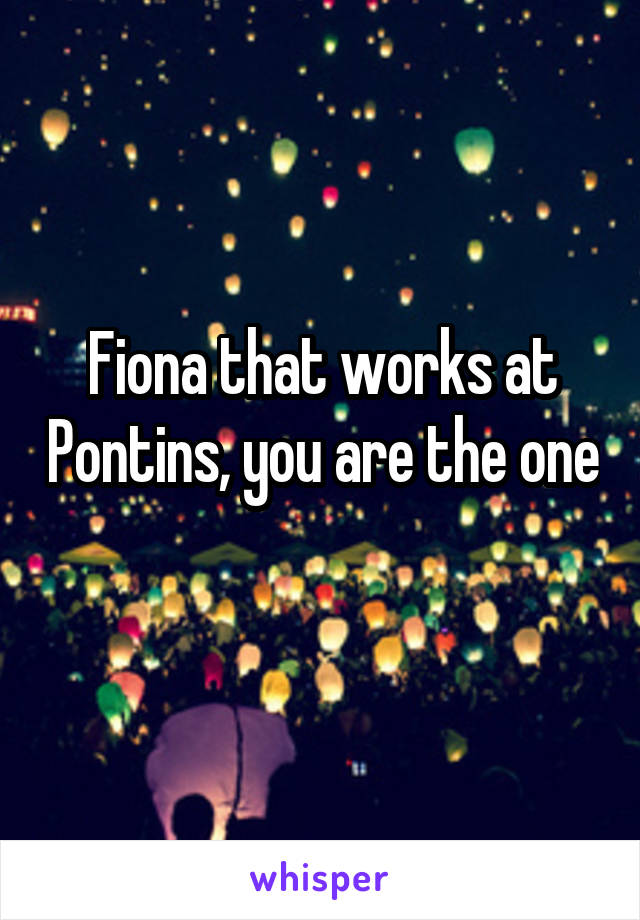 Fiona that works at Pontins, you are the one