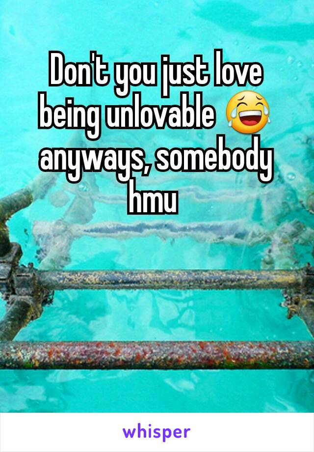 Don't you just love being unlovable 😂 anyways, somebody hmu