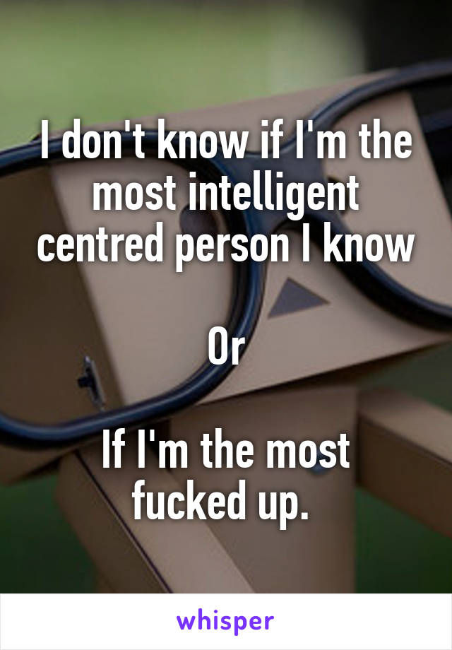 I don't know if I'm the most intelligent centred person I know  Or  If I'm the most fucked up.