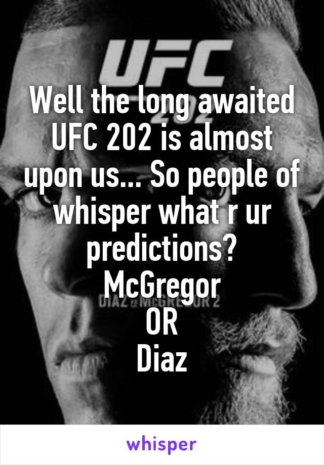 Well the long awaited UFC 202 is almost upon us... So people of whisper what r ur predictions? McGregor OR Diaz