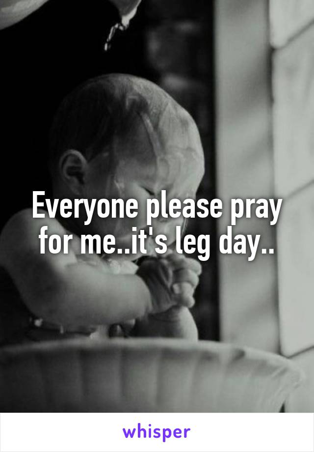 Everyone please pray for me..it's leg day..