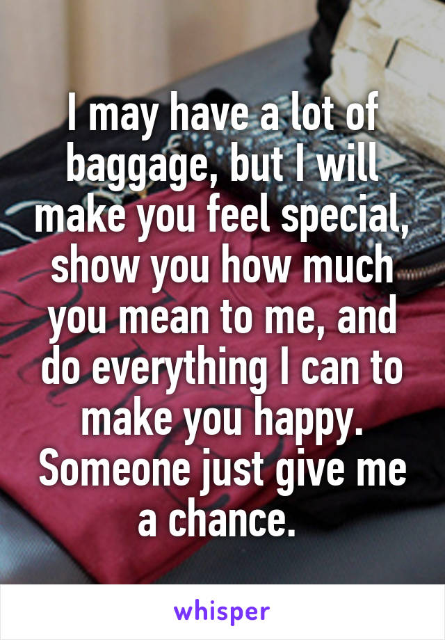 I may have a lot of baggage, but I will make you feel special, show you how much you mean to me, and do everything I can to make you happy. Someone just give me a chance.