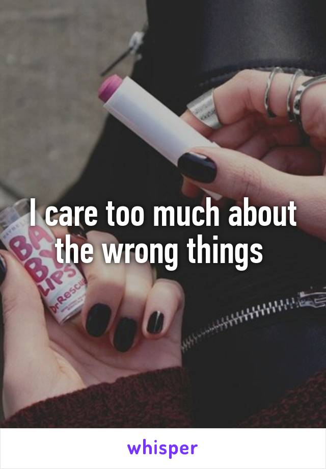 I care too much about the wrong things