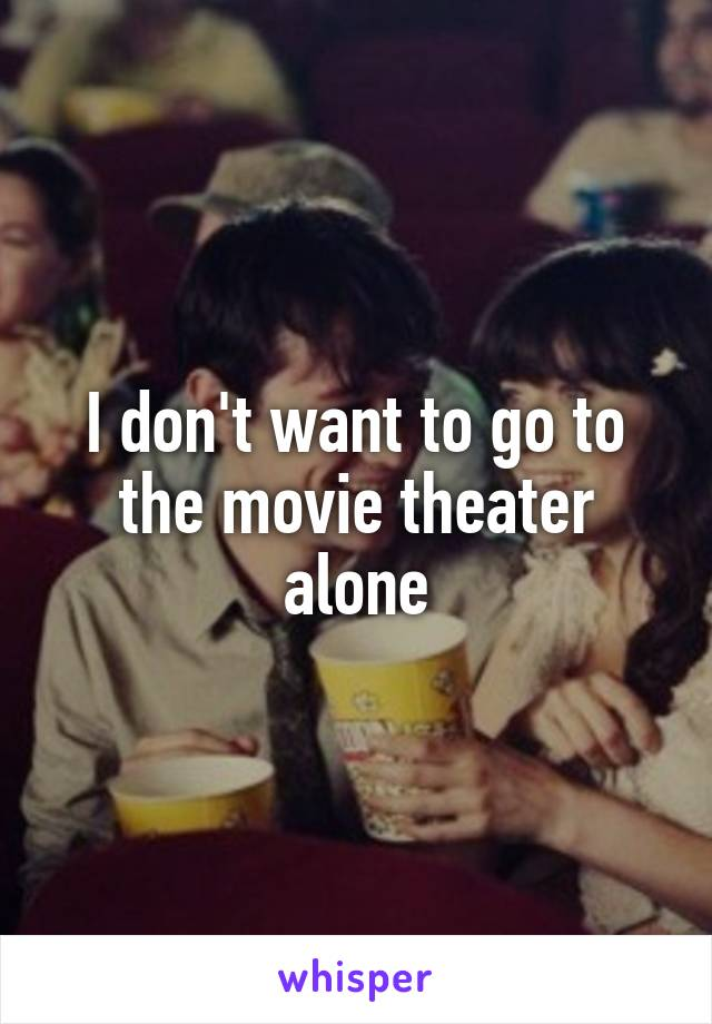 I don't want to go to the movie theater alone