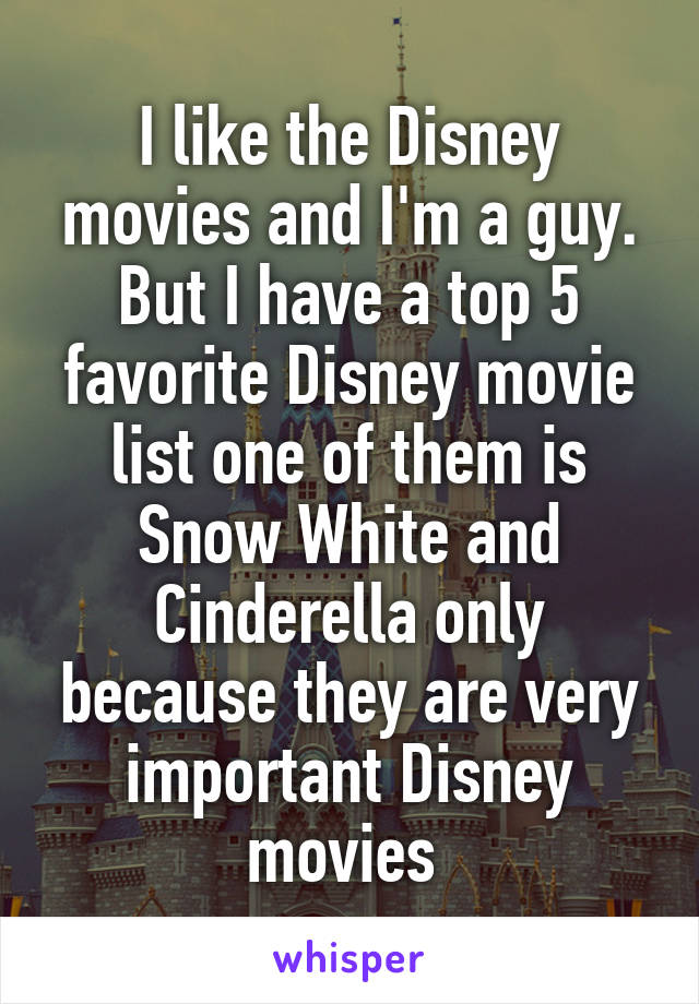 I like the Disney movies and I'm a guy. But I have a top 5 favorite Disney movie list one of them is Snow White and Cinderella only because they are very important Disney movies