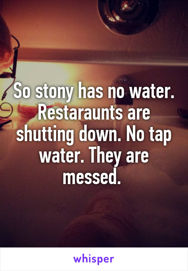 So stony has no water. Restaraunts are shutting down. No tap water. They are messed.