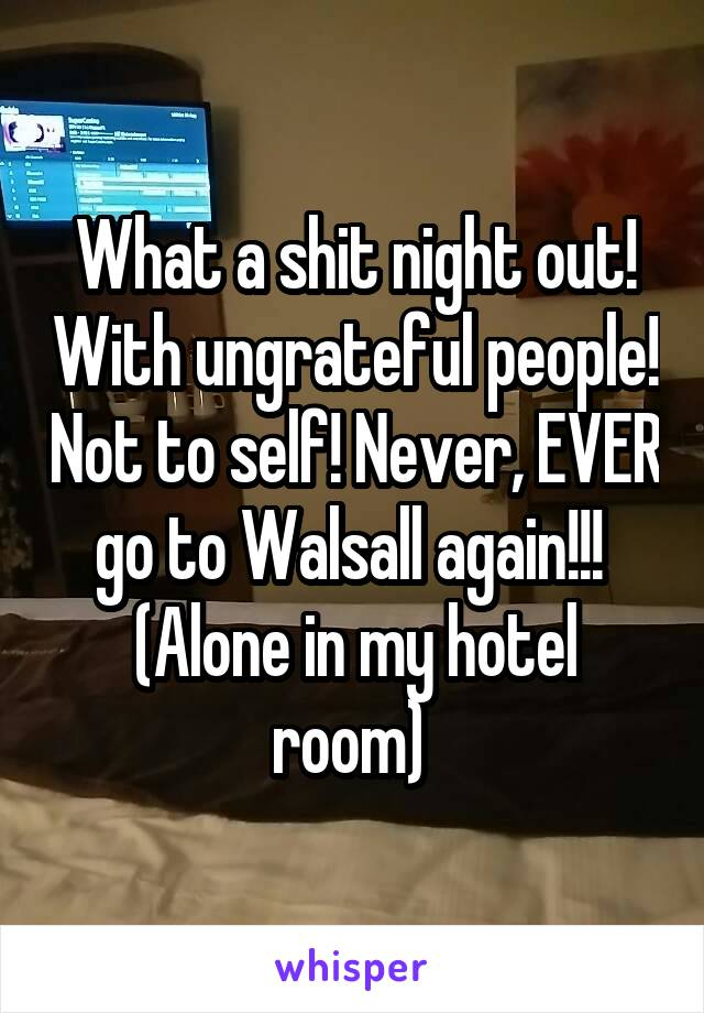 What a shit night out! With ungrateful people! Not to self! Never, EVER go to Walsall again!!!  (Alone in my hotel room)