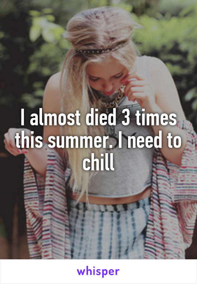 I almost died 3 times this summer. I need to chill