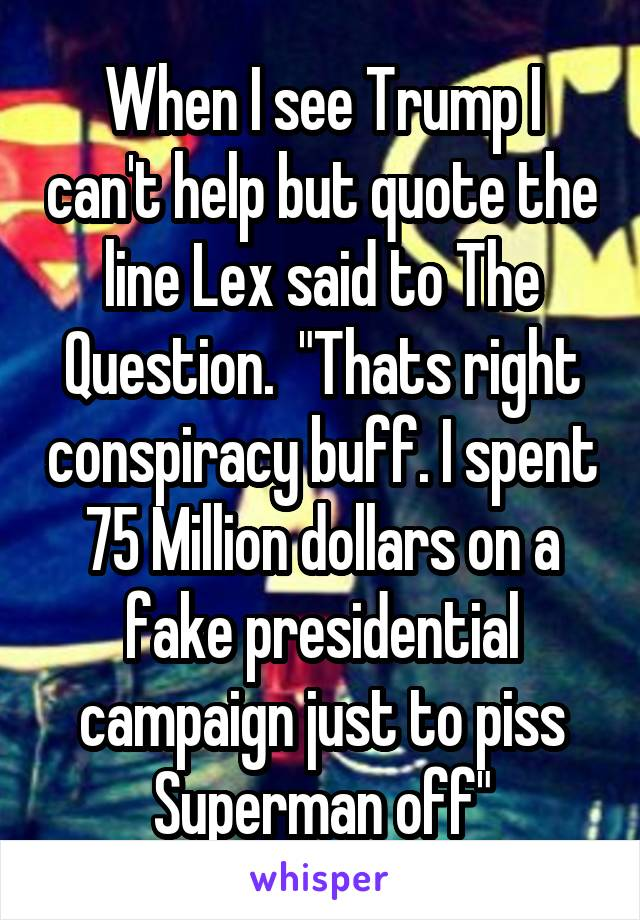 """When I see Trump I can't help but quote the line Lex said to The Question.  """"Thats right conspiracy buff. I spent 75 Million dollars on a fake presidential campaign just to piss Superman off"""""""