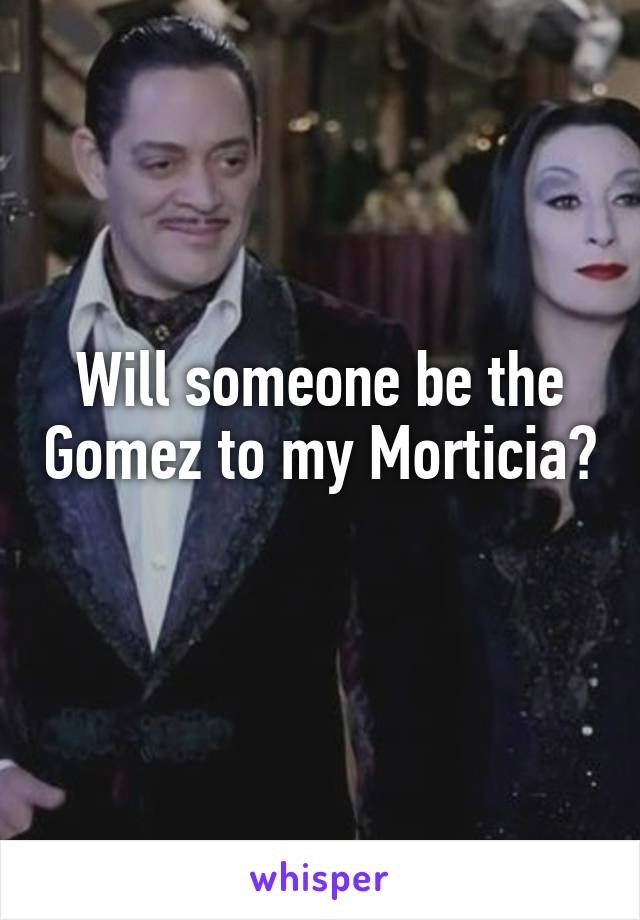 Will someone be the Gomez to my Morticia?