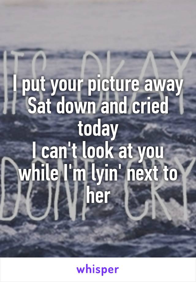 I put your picture away Sat down and cried today I can't look at you while I'm lyin' next to her