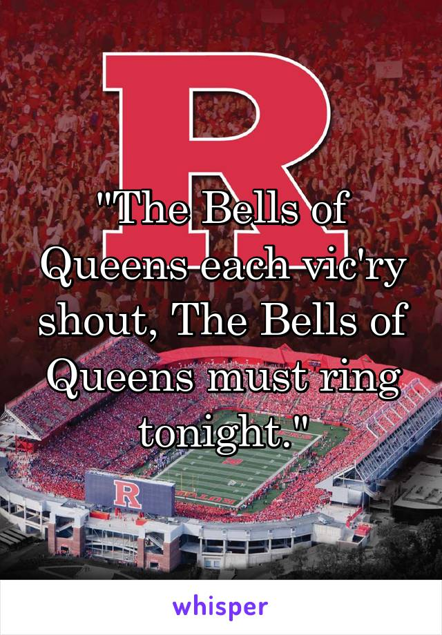"""""""The Bells of Queens each vic'ry shout, The Bells of Queens must ring tonight."""""""