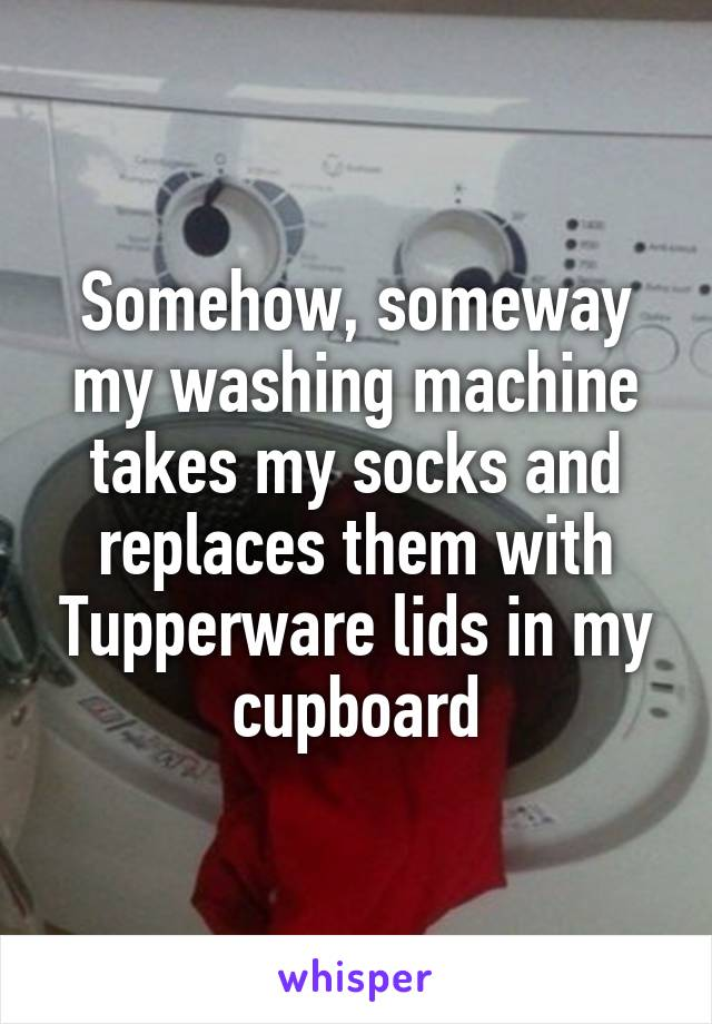 Somehow, someway my washing machine takes my socks and replaces them with Tupperware lids in my cupboard