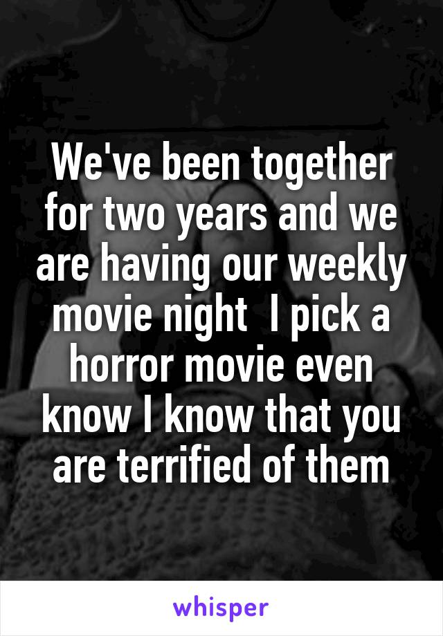 We've been together for two years and we are having our weekly movie night  I pick a horror movie even know I know that you are terrified of them