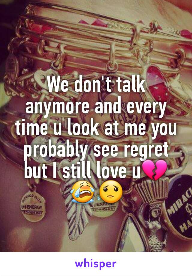 We don't talk anymore and every time u look at me you probably see regret but I still love u💔😭😟