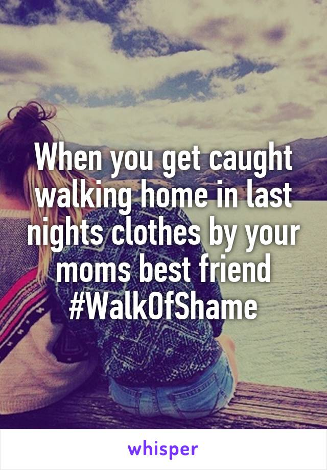 When you get caught walking home in last nights clothes by your moms best friend #WalkOfShame
