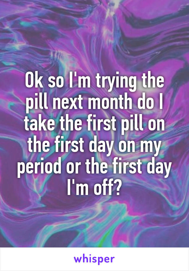 Ok so I'm trying the pill next month do I take the first pill on the first day on my period or the first day I'm off?