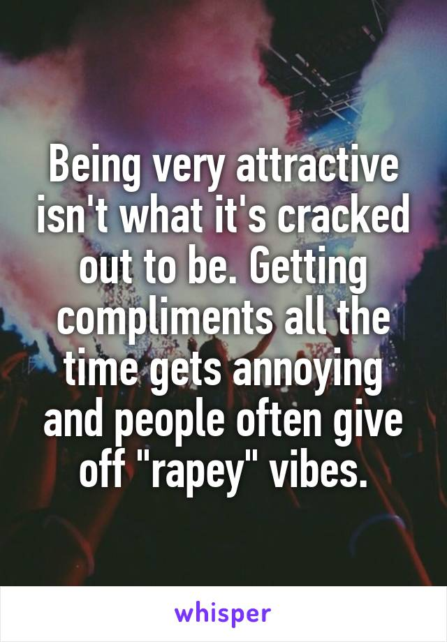 """Being very attractive isn't what it's cracked out to be. Getting compliments all the time gets annoying and people often give off """"rapey"""" vibes."""