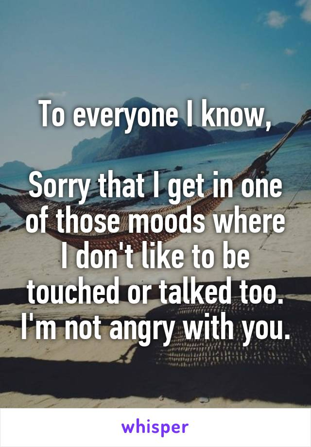 To everyone I know,  Sorry that I get in one of those moods where I don't like to be touched or talked too. I'm not angry with you.