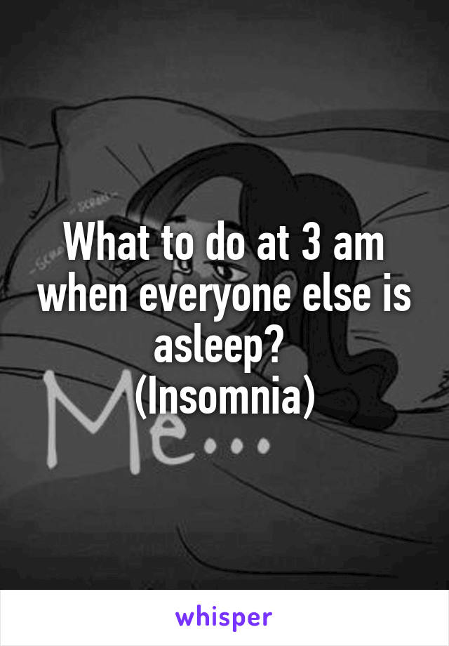What to do at 3 am when everyone else is asleep?  (Insomnia)