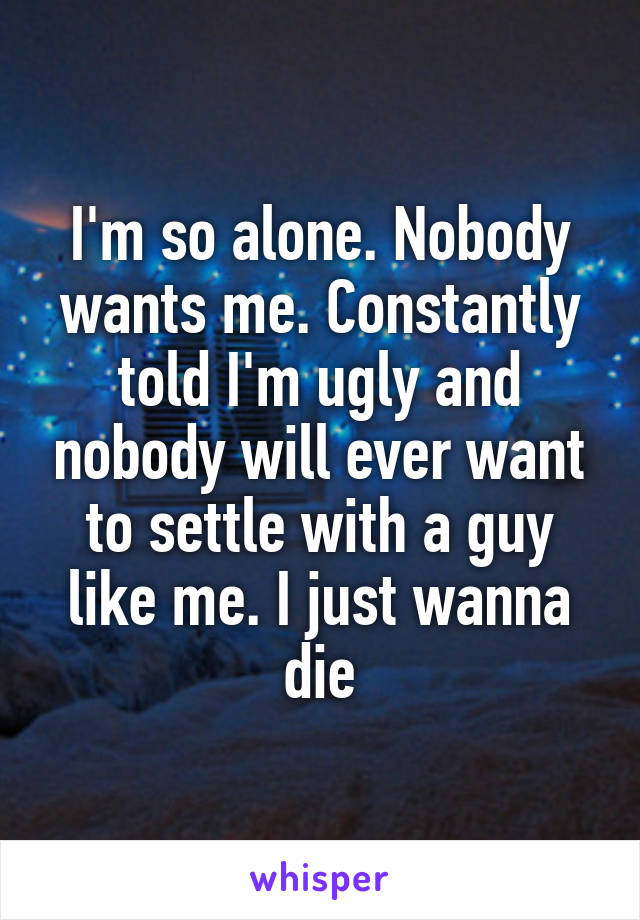 I'm so alone. Nobody wants me. Constantly told I'm ugly and nobody will ever want to settle with a guy like me. I just wanna die