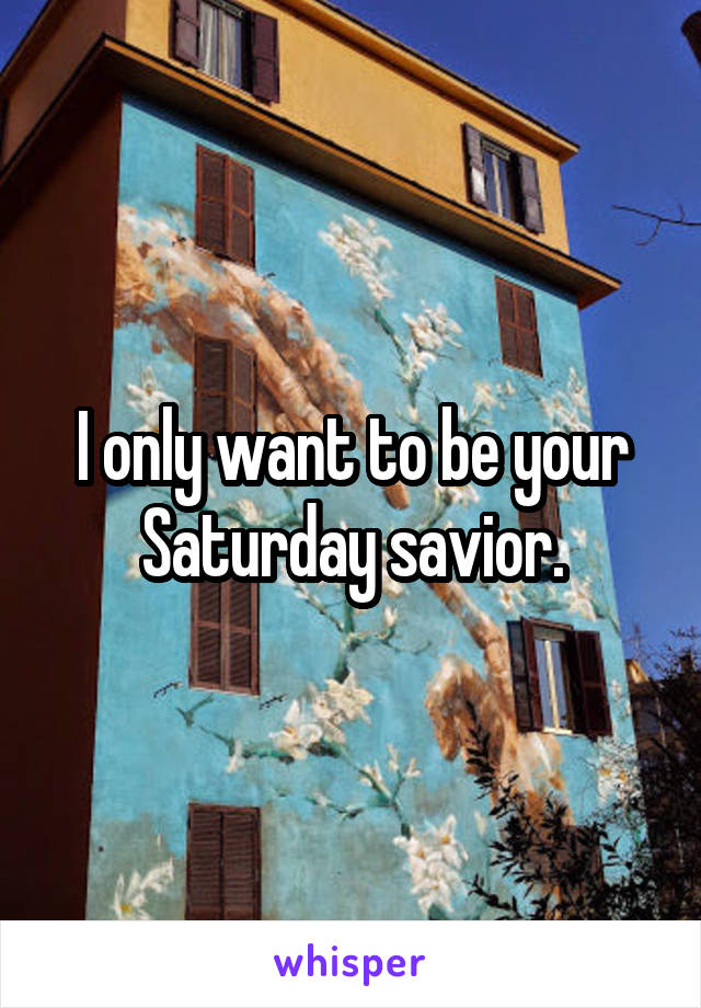 I only want to be your Saturday savior.