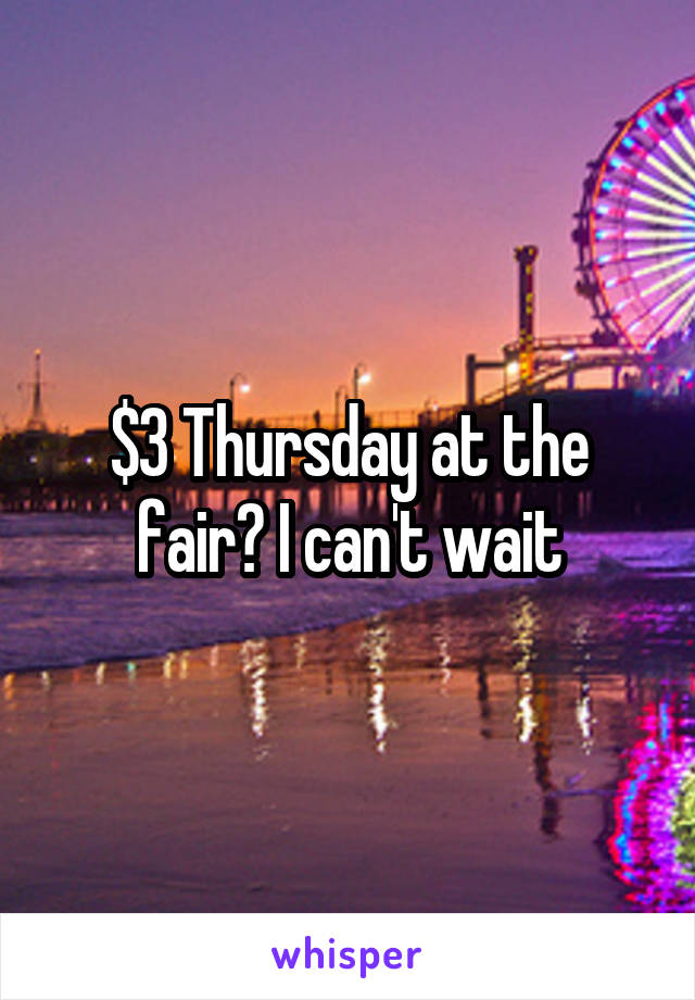 $3 Thursday at the fair? I can't wait