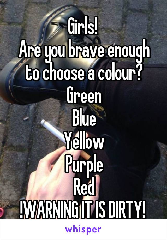Girls!  Are you brave enough to choose a colour? Green Blue Yellow Purple Red !WARNING IT IS DIRTY!