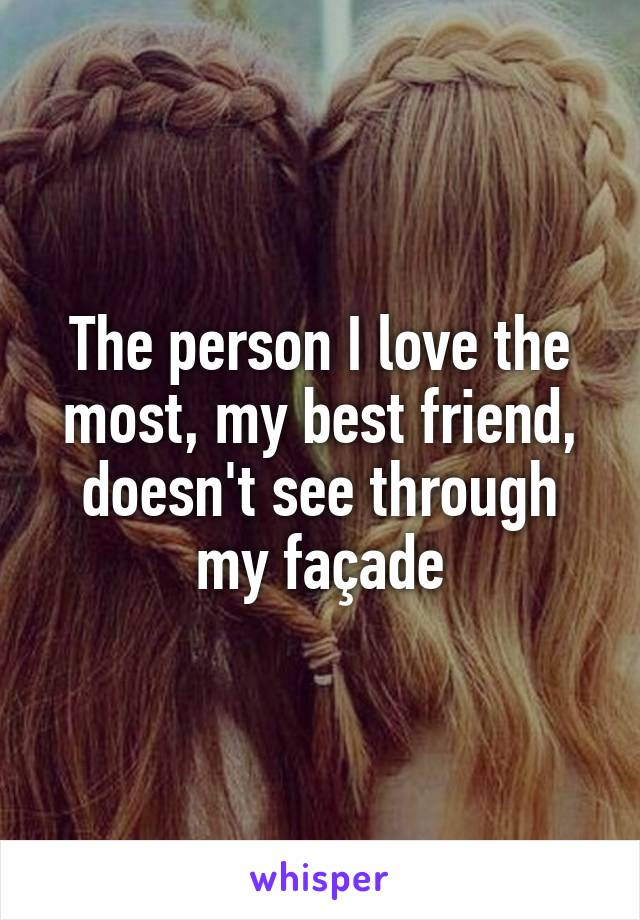 The person I love the most, my best friend, doesn't see through my façade