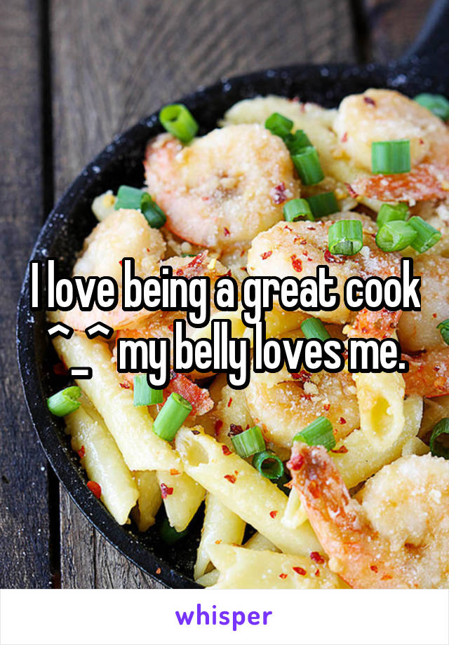 I love being a great cook ^_^ my belly loves me.