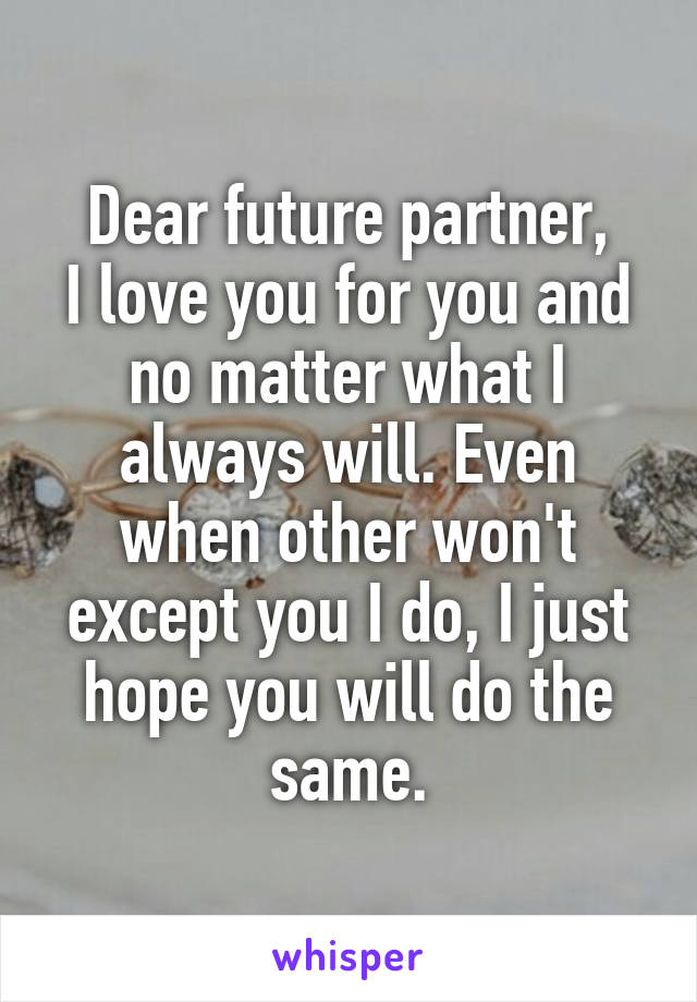 Dear future partner, I love you for you and no matter what I always will. Even when other won't except you I do, I just hope you will do the same.