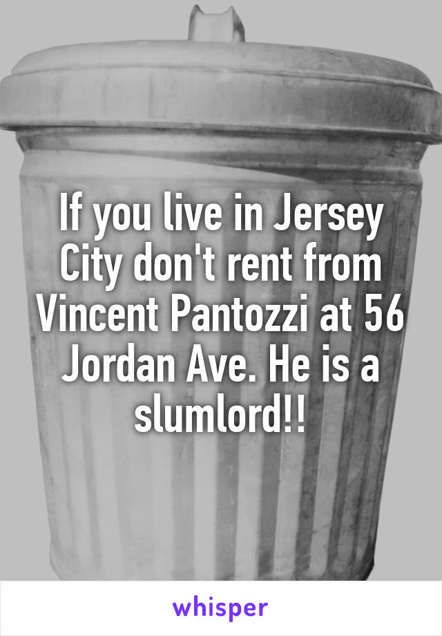 If you live in Jersey City don't rent from Vincent Pantozzi at 56 Jordan Ave. He is a slumlord!!
