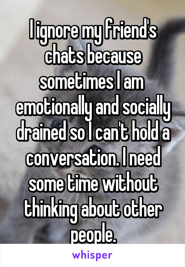 I ignore my friend's chats because sometimes I am  emotionally and socially drained so I can't hold a conversation. I need some time without thinking about other people.