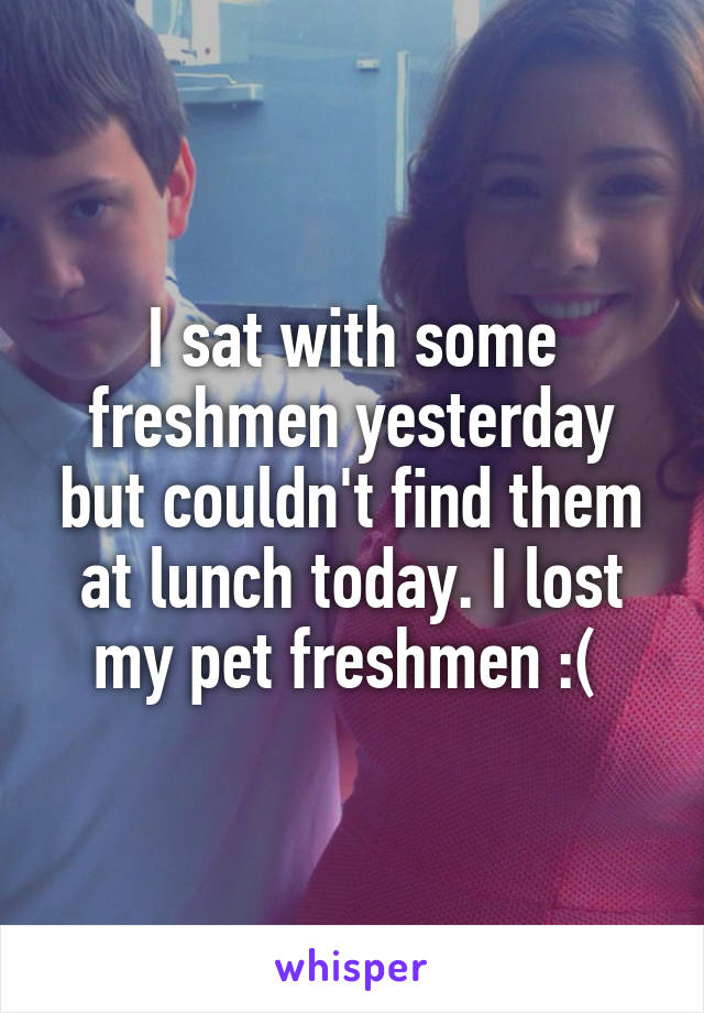 I sat with some freshmen yesterday but couldn't find them at lunch today. I lost my pet freshmen :(