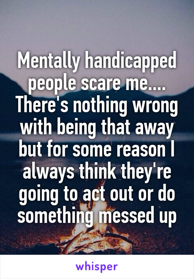 Mentally handicapped people scare me.... There's nothing wrong with being that away but for some reason I always think they're going to act out or do something messed up