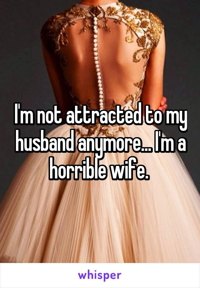 I'm not attracted to my husband anymore... I'm a horrible wife.