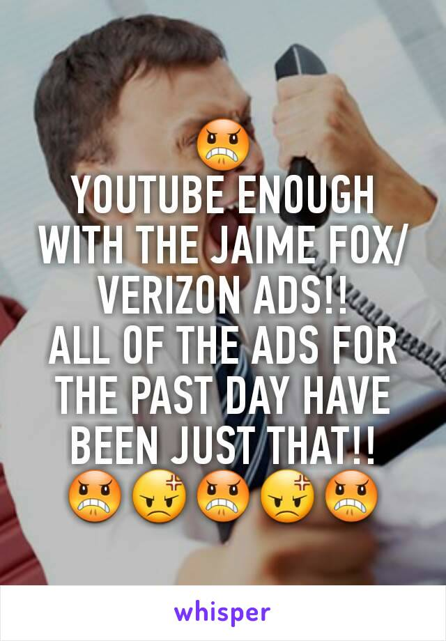 😠 YOUTUBE ENOUGH WITH THE JAIME FOX/VERIZON ADS!! ALL OF THE ADS FOR THE PAST DAY HAVE BEEN JUST THAT!! 😠😡😠😡😠