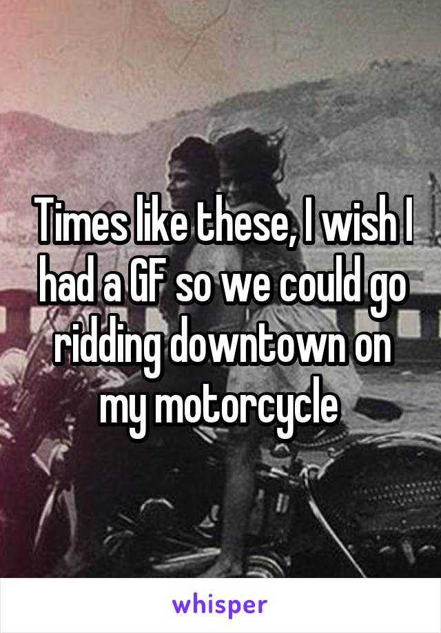 Times like these, I wish I had a GF so we could go ridding downtown on my motorcycle
