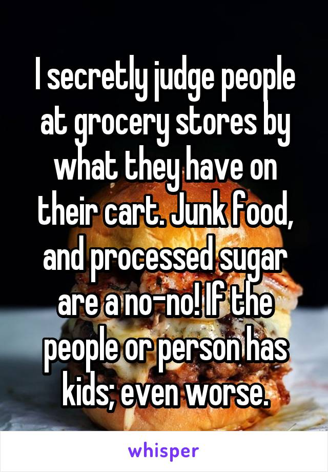 I secretly judge people at grocery stores by what they have on their cart. Junk food, and processed sugar are a no-no! If the people or person has kids; even worse.