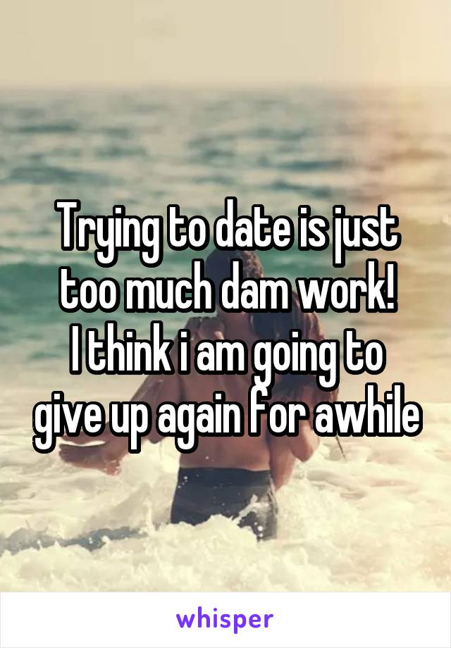 Trying to date is just too much dam work! I think i am going to give up again for awhile