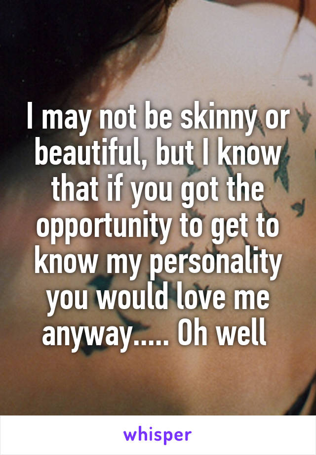 I may not be skinny or beautiful, but I know that if you got the opportunity to get to know my personality you would love me anyway..... Oh well