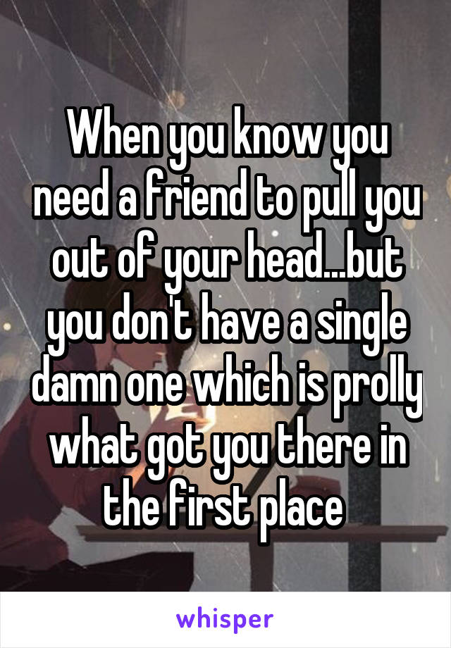 When you know you need a friend to pull you out of your head...but you don't have a single damn one which is prolly what got you there in the first place