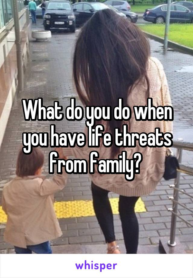 What do you do when you have life threats from family?