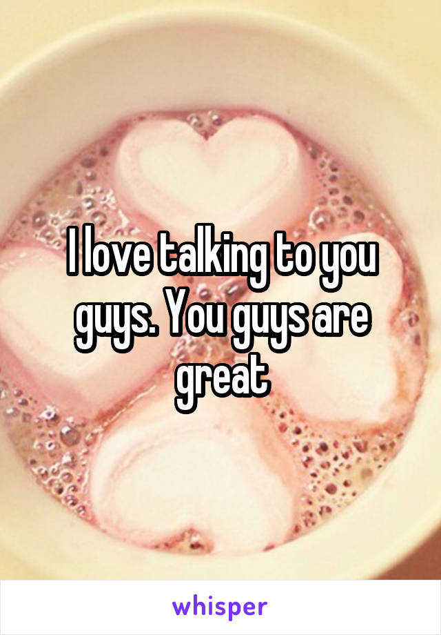 I love talking to you guys. You guys are great