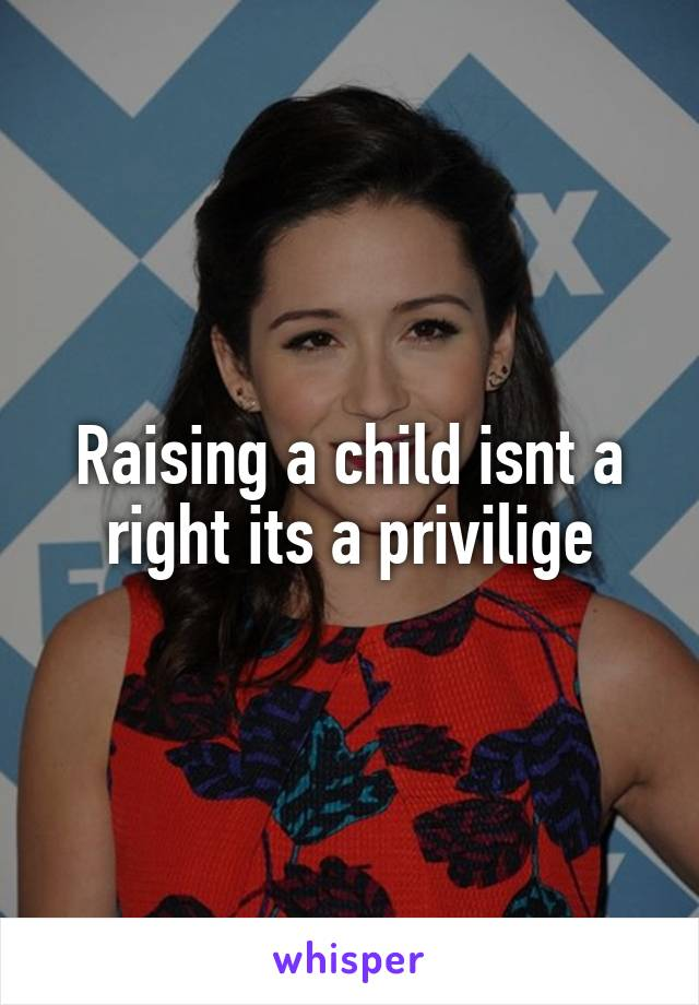Raising a child isnt a right its a privilige