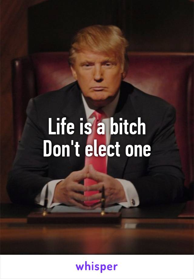Life is a bitch Don't elect one