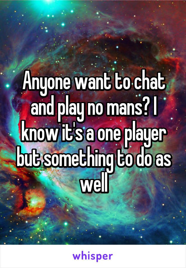 Anyone want to chat and play no mans? I know it's a one player but something to do as well