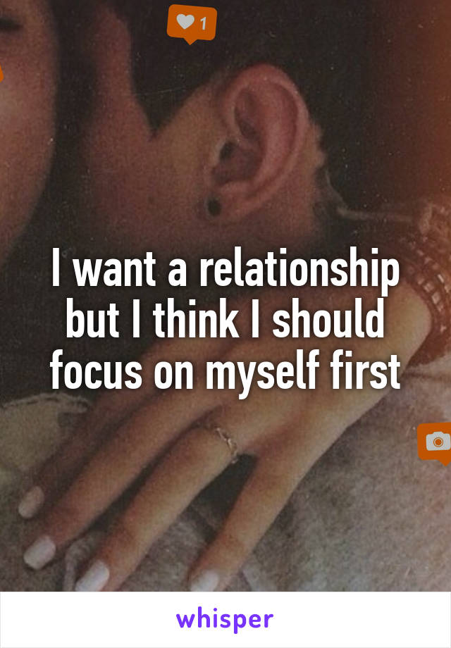 I want a relationship but I think I should focus on myself first