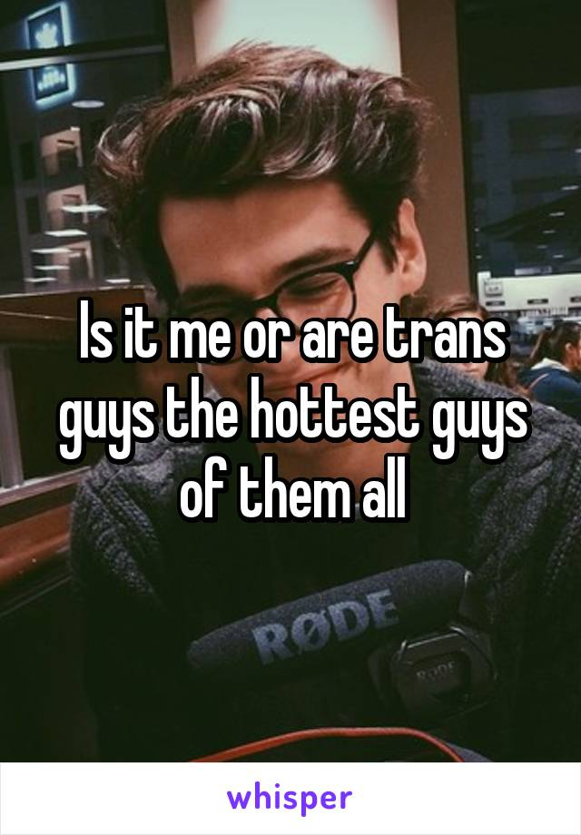 Is it me or are trans guys the hottest guys of them all