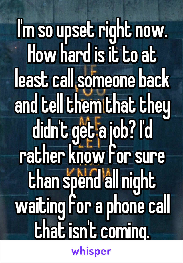 I'm so upset right now. How hard is it to at least call someone back and tell them that they didn't get a job? I'd rather know for sure than spend all night waiting for a phone call that isn't coming.